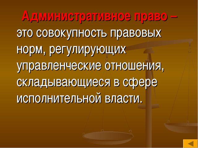 Административное право – это совокупность правовых норм, регулирующих управл...