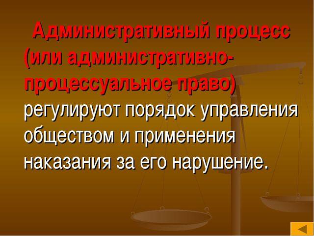 Административный процесс (или административно-процессуальное право) регулиру...