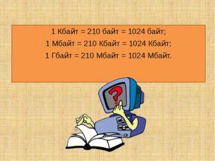 1 Кбайт = 210 байт = 1024 байт; 1 Мбайт = 210 Кбайт = 1024 Кбайт; 1 Гбайт = 2