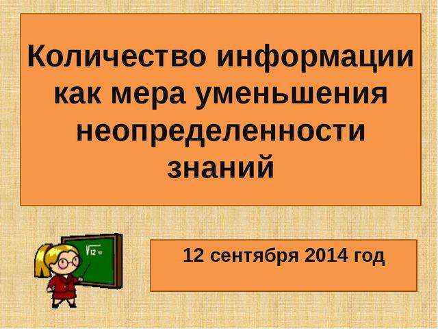 Количество информации как мера уменьшения неопределенности знаний 12 сентября...