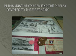 IN THIS MUSEUM YOU CAN FIND THE DISPLAY DEVOTED TO THE FIRST ARMY