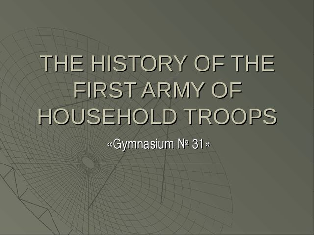THE HISTORY OF THE FIRST ARMY OF HOUSEHOLD TROOPS «Gymnasium № 31»
