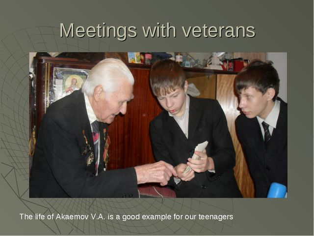 Meetings with veterans The life of Akaemov V.A. is a good example for our tee...
