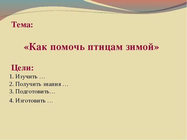 Тема: «Как помочь птицам зимой» Цели: 1. Изучить … 2. Получить знания … 3. П...