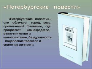 «Петербургские повести» - они обличают город, весь пропитанный фальшью, где