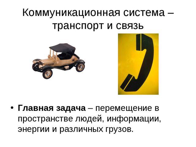Коммуникационная система – транспорт и связь Главная задача – перемещение в п...