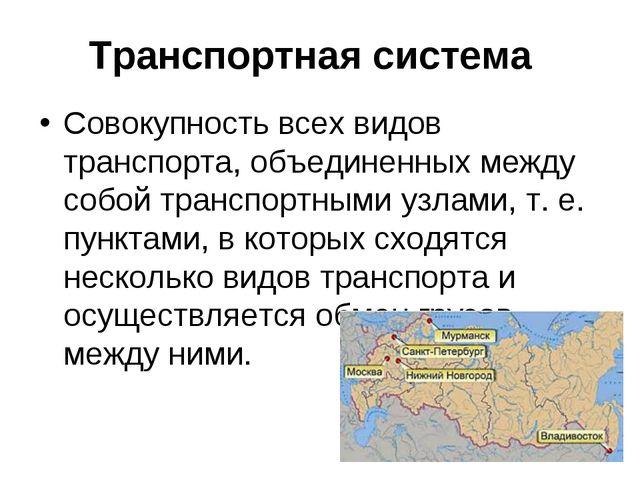 Транспортная система Совокупность всех видов транспорта, объединенных между с...