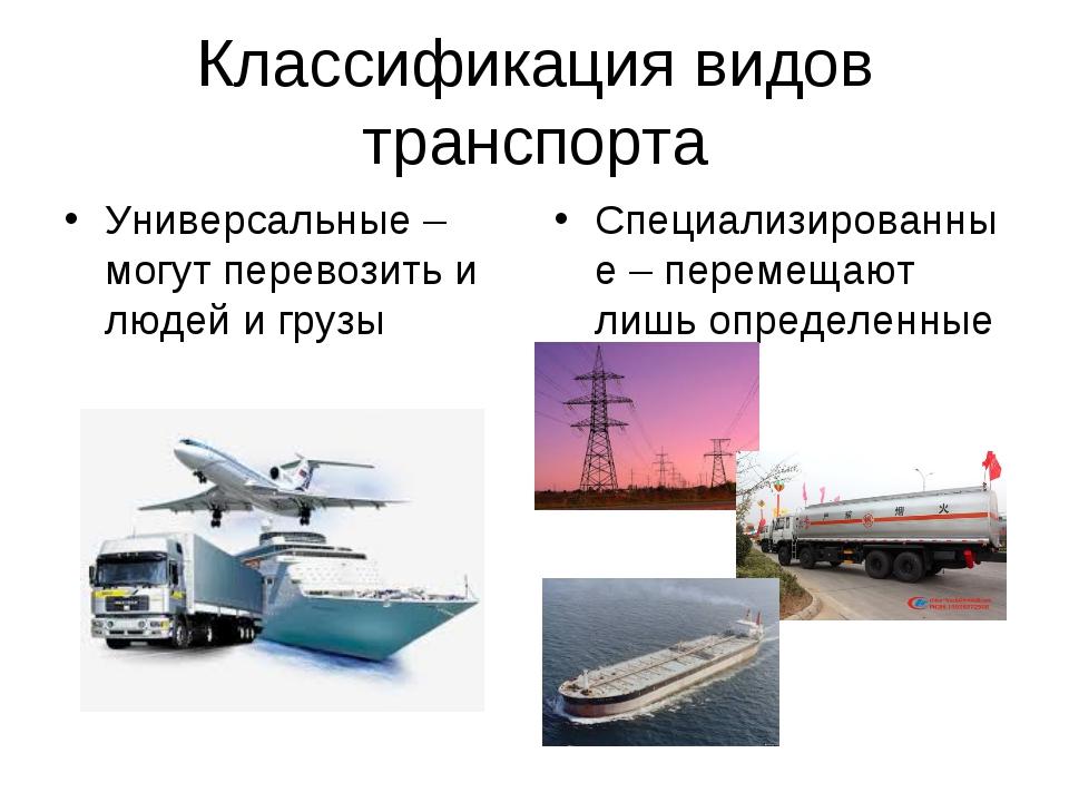 Классификация видов транспорта Универсальные – могут перевозить и людей и гру...
