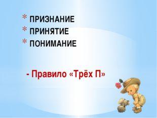 - Правило «Трёх П» ПРИЗНАНИЕ ПРИНЯТИЕ ПОНИМАНИЕ