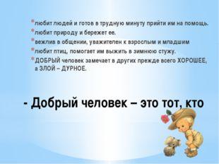 - Добрый человек – это тот, кто любит людей и готов в трудную минуту прийти и
