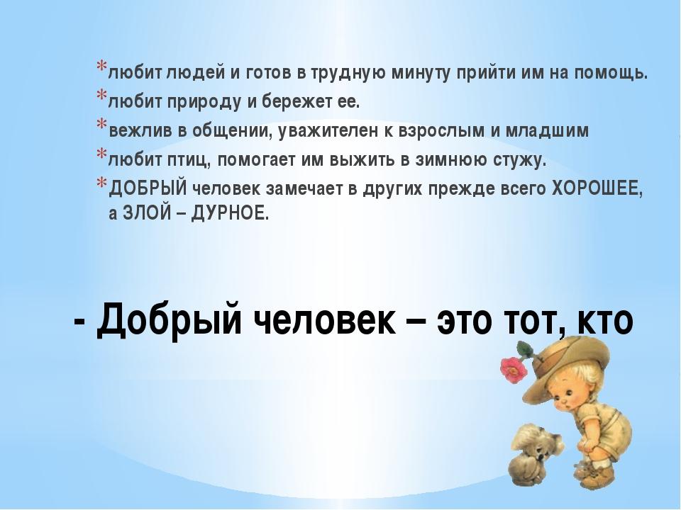 - Добрый человек – это тот, кто любит людей и готов в трудную минуту прийти и...