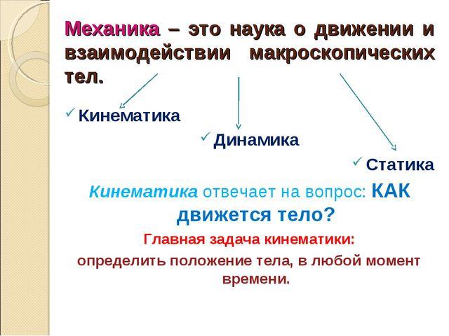 Механика – это наука о движении и взаимодействии макроскопических тел. Кинема...