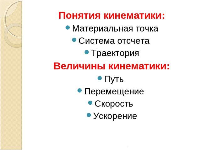 Понятия кинематики: Материальная точка Система отсчета Траектория Величины ки...