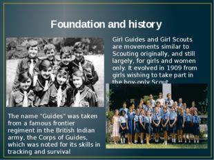 Foundation and history Girl Guides and Girl Scouts are movements similar to S