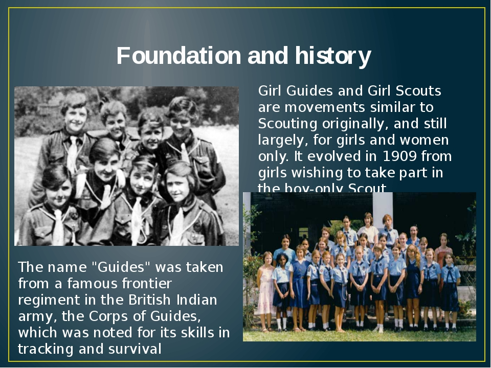 Foundation and history Girl Guides and Girl Scouts are movements similar to S...