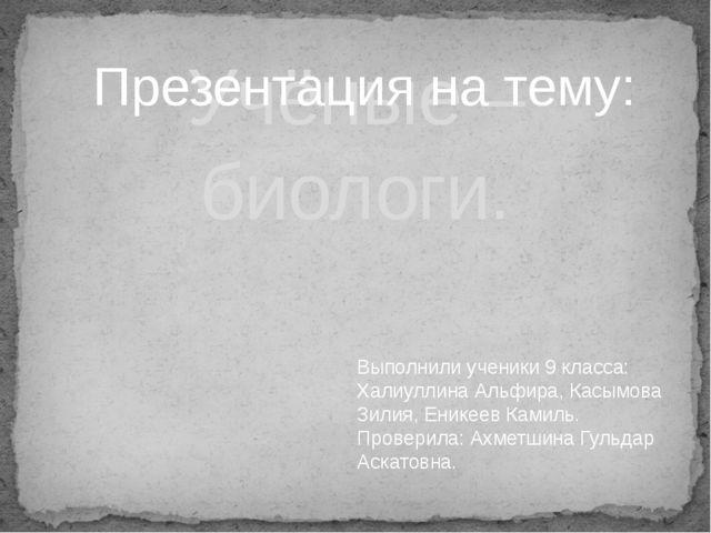 Учёные –биологи. Выполнили ученики 9 класса: Халиуллина Альфира, Касымова Зил...