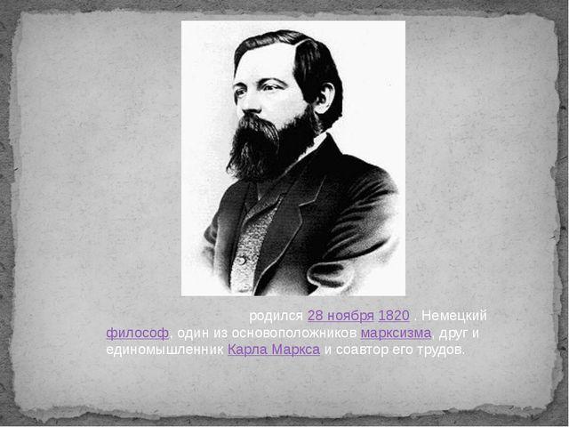 Фри́дрих Э́нгельсродился28 ноября1820 . Немецкийфилософ, один из основопо...