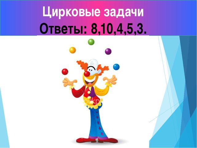 Цирковые задачи Ответы: 8,10,4,5,3.