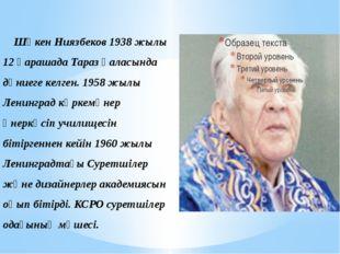 Шәкен Ниязбеков 1938 жылы 12 қарашада Тараз қаласында дүниеге келген. 1958 ж