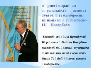 Еліміздің тұңғыш Президенті Нұрсұлтан Әбішұлы Назарбаев тізесін бүгіп, ұлтты