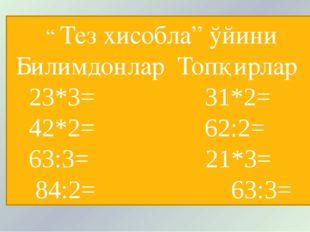 """"""" Тез хисобла"""" ўйини Билимдонлар Топқирлар 23*3= 31*2= 42*2= 62:2= 63:3= 21*"""