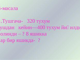 3-масала 1.Тушгача- 320 тухум Тушдан кейин—400 тухум йиғилди Солинди – ? 8 я