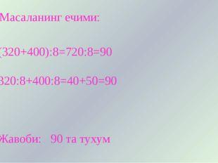Масаланинг ечими: (320+400):8=720:8=90 320:8+400:8=40+50=90 Жавоби: 90 та ту