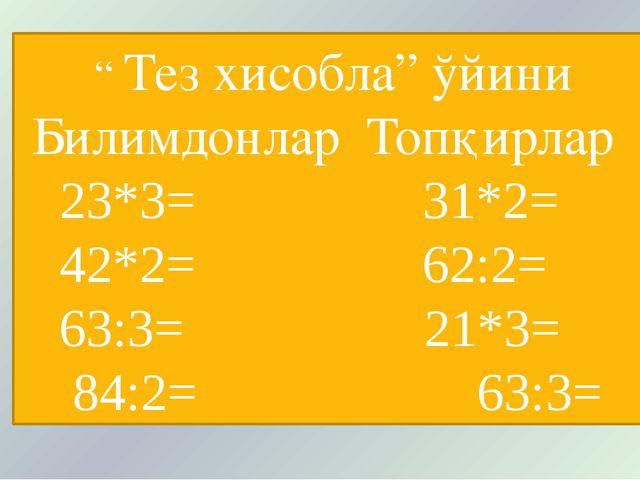 """"""" Тез хисобла"""" ўйини Билимдонлар Топқирлар 23*3= 31*2= 42*2= 62:2= 63:3= 21*..."""