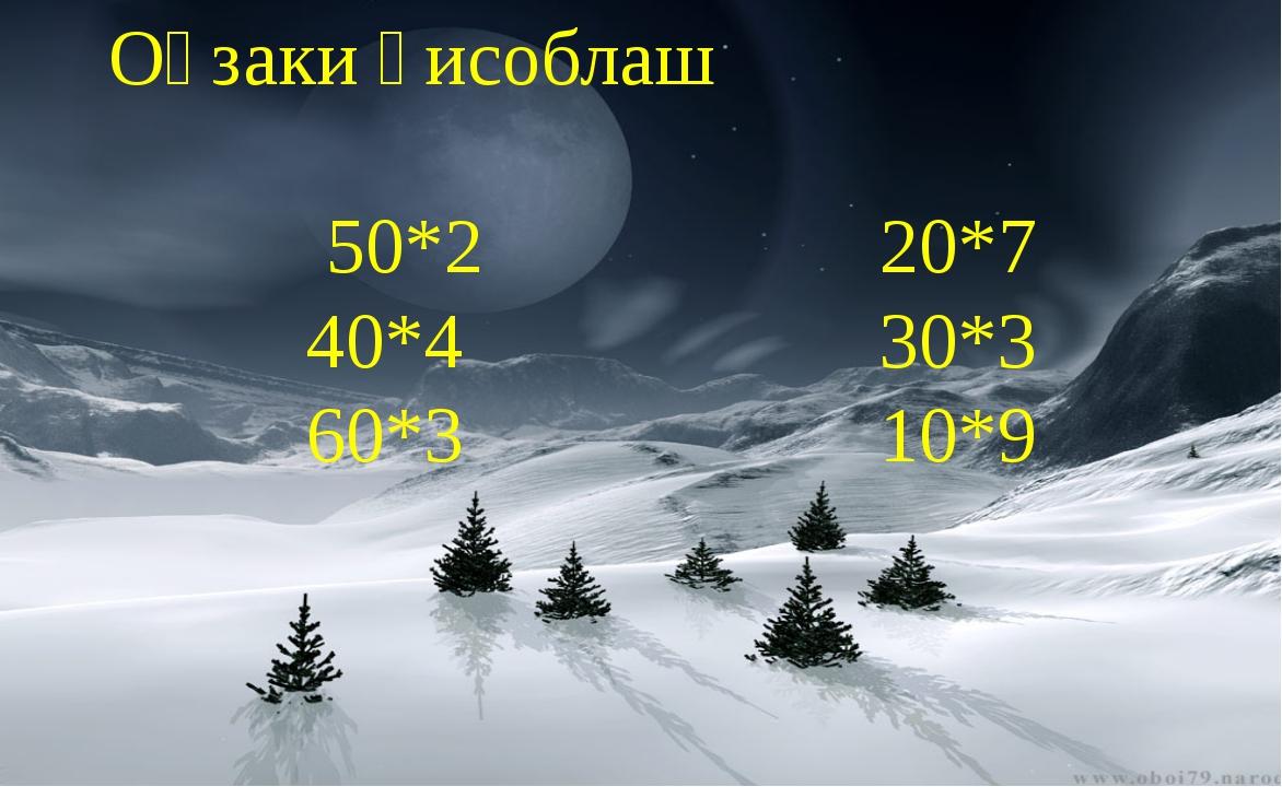 Оғзаки ҳисоблаш 50*2 20*7 40*4 30*3 60*3 10*9