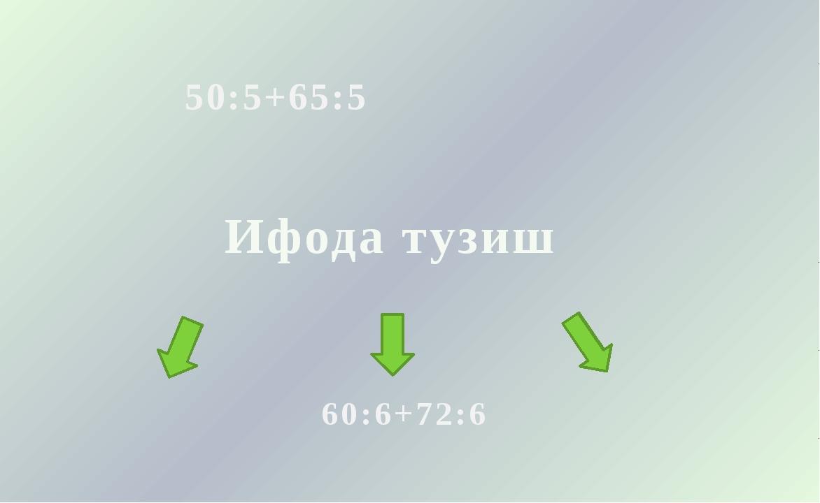 Ифода тузиш 50:5+65:5 60:6+72:6