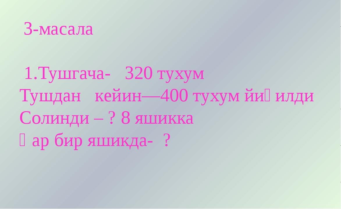 3-масала 1.Тушгача- 320 тухум Тушдан кейин—400 тухум йиғилди Солинди – ? 8 я...