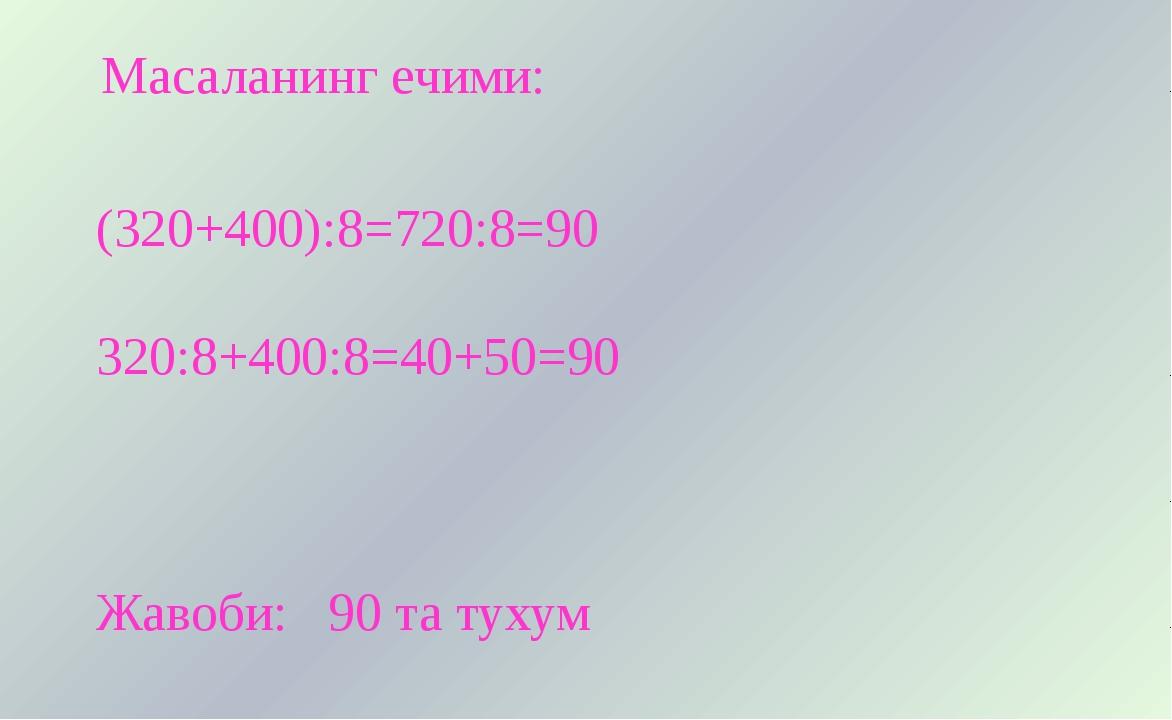 Масаланинг ечими: (320+400):8=720:8=90 320:8+400:8=40+50=90 Жавоби: 90 та ту...