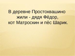 В деревне Простоквашино жили - дядя Фёдор, кот Матроскин и пёс Шарик.