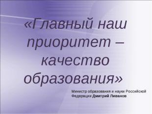 «Главный наш приоритет – качество образования» Министр образования и науки Ро