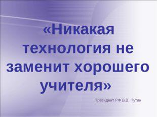 «Никакая технология не заменит хорошего учителя» Президент РФ В.В. Путин