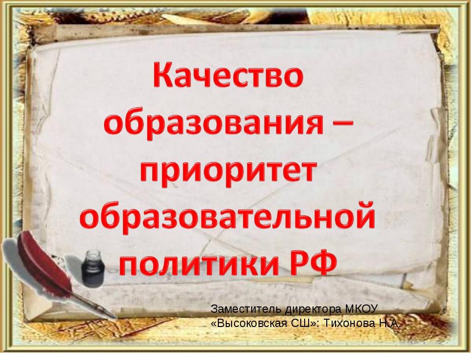 Заместитель директора МКОУ «Высоковская СШ»: Тихонова Н.А.