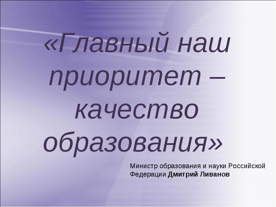 «Главный наш приоритет – качество образования» Министр образования и науки Ро...