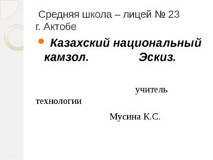 Средняя школа – лицей № 23 г. Актобе Казахский национальный камзол. Эскиз. у
