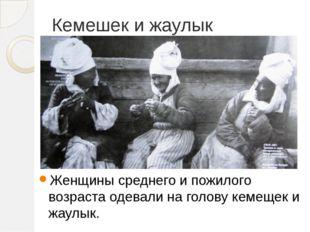 Кемешек и жаулык Женщины среднего и пожилого возраста одевали на голову кемещ