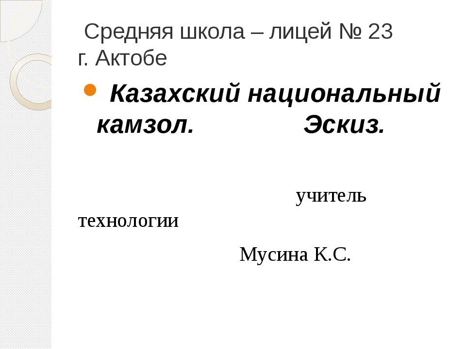 Средняя школа – лицей № 23 г. Актобе Казахский национальный камзол. Эскиз. у...