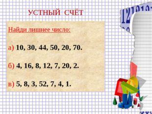 Найди лишнее число: а) 10, 30, 44, 50, 20, 70. б) 4, 16, 8, 12, 7, 20, 2. в)