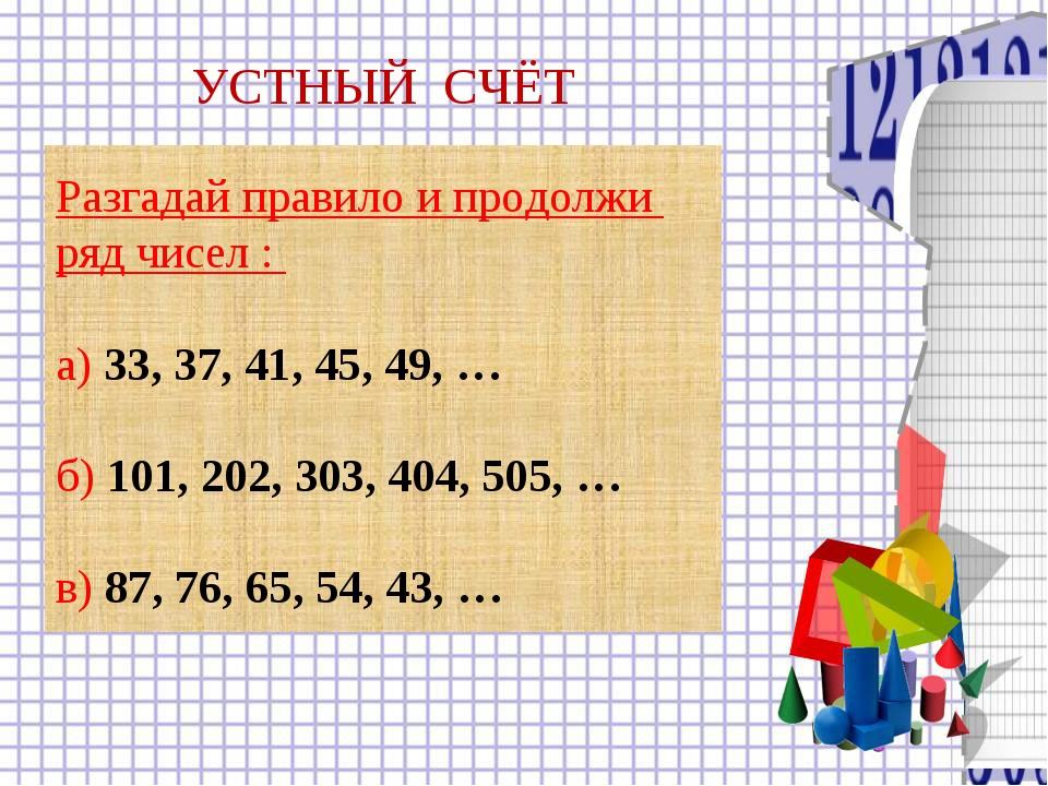 Разгадай правило и продолжи ряд чисел : а) 33, 37, 41, 45, 49, … б) 101, 202,...