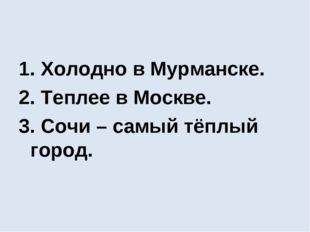 1. Холодно в Мурманске. 2. Теплее в Москве. 3. Сочи – самый тёплый город.