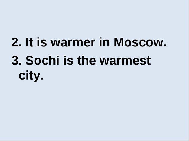 2. It is warmer in Moscow. 3. Sochi is the warmest city.