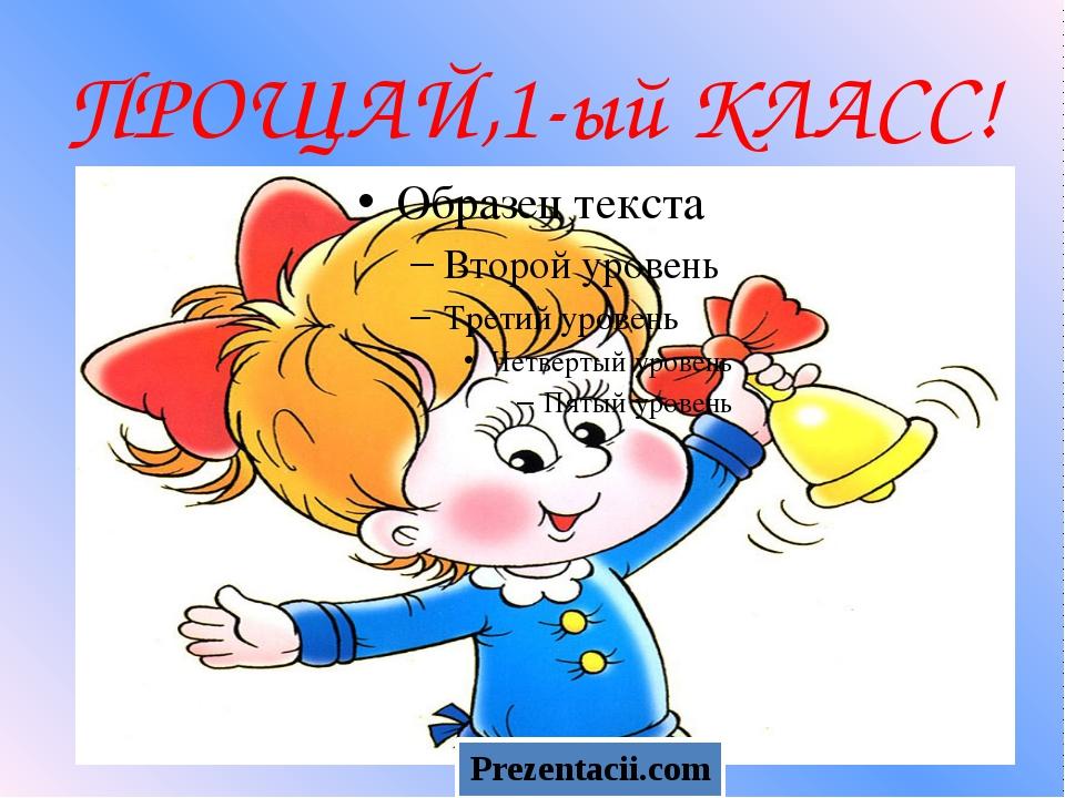ПРОЩАЙ,1-ый КЛАСС! Prezentacii.com
