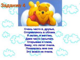 Задание 4 Очень часто я, друзья, Отправляюсь в облака. Я летаю, я мечтаю, Даж