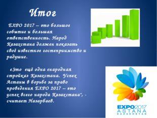 Итог EXPO 2017 – это большое событие и большая ответственность. Народ Казахст