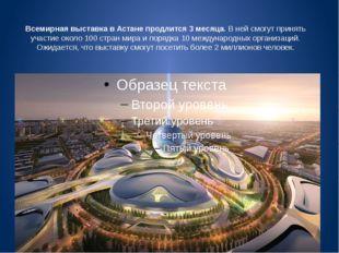 Всемирная выставка в Астане продлится 3 месяца.В ней смогут принять участие