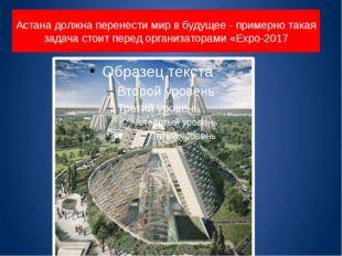 Астана должна перенести мир в будущее - примерно такая задача стоит перед орг