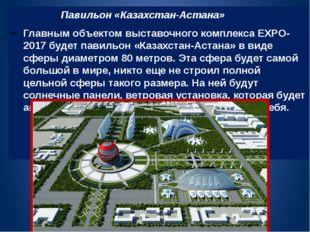Павильон «Казахстан-Астана» Главным объектом выставочного комплекса EXPO-201